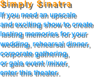 Simply Sinatra If you need an upscale and exciting show to create lasting memories for your wedding, rehearsal dinner, corporate gathering, or gala event /mixer, enter this theater.