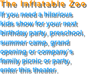 The Inflatable Zoo If you need a hilarious  kids show for your next  birthday party, preschool, summer camp, grand  opening or company's  family picnic or party, enter this theater.